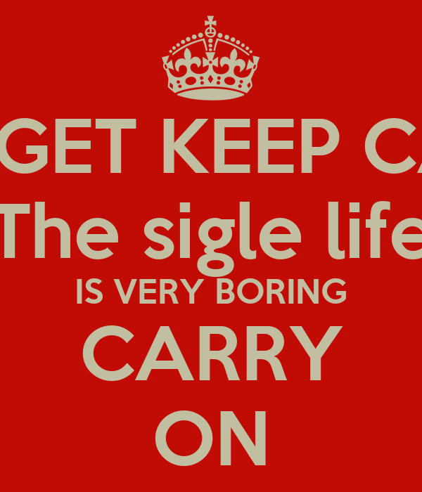 FORGET KEEP CALM The sigle life IS VERY BORING CARRY ON