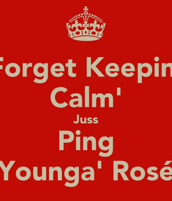 Forget Keepin' Calm' Juss Ping Younga' Rosé