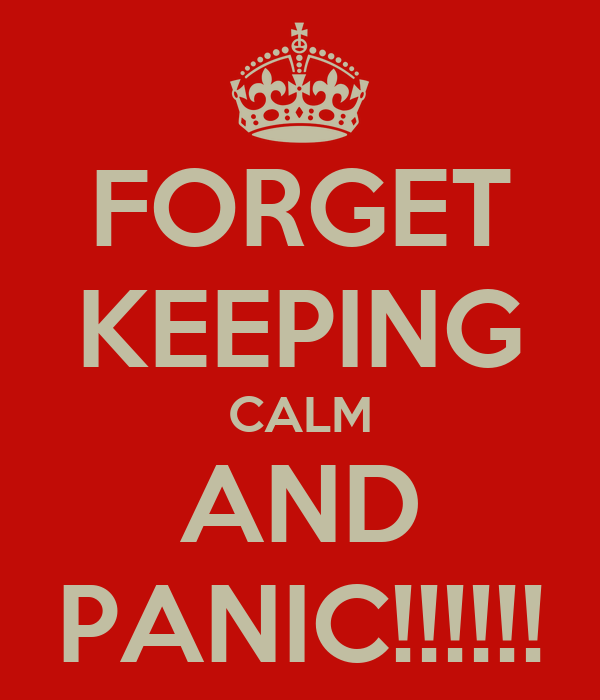 FORGET KEEPING CALM AND PANIC!!!!!!