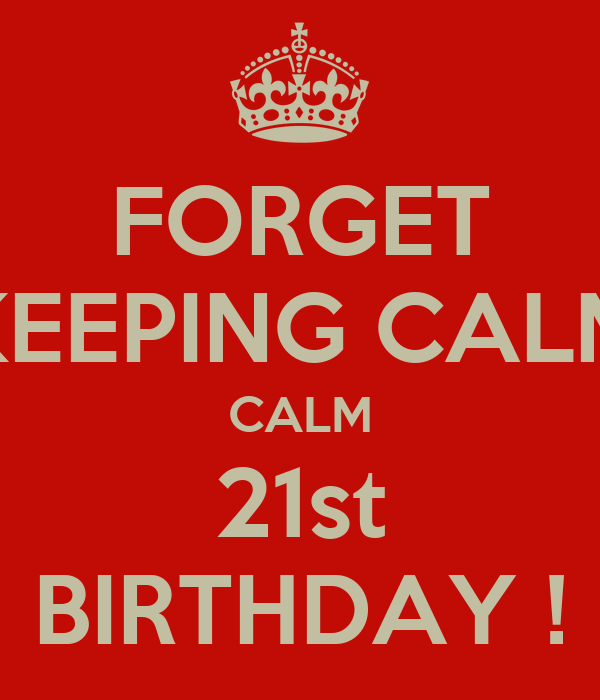 FORGET KEEPING CALM CALM 21st BIRTHDAY !