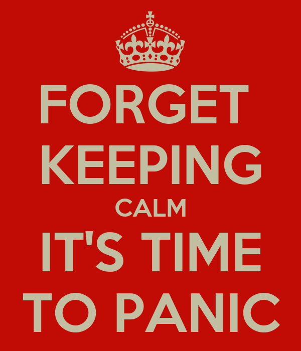 FORGET  KEEPING CALM IT'S TIME TO PANIC