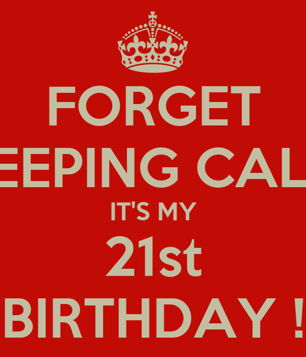 FORGET KEEPING CALM IT'S MY 21st BIRTHDAY !