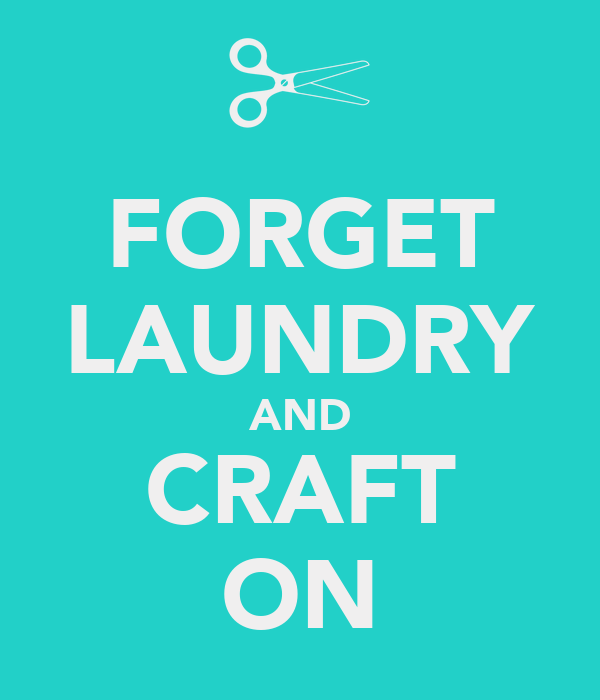 FORGET LAUNDRY AND CRAFT ON