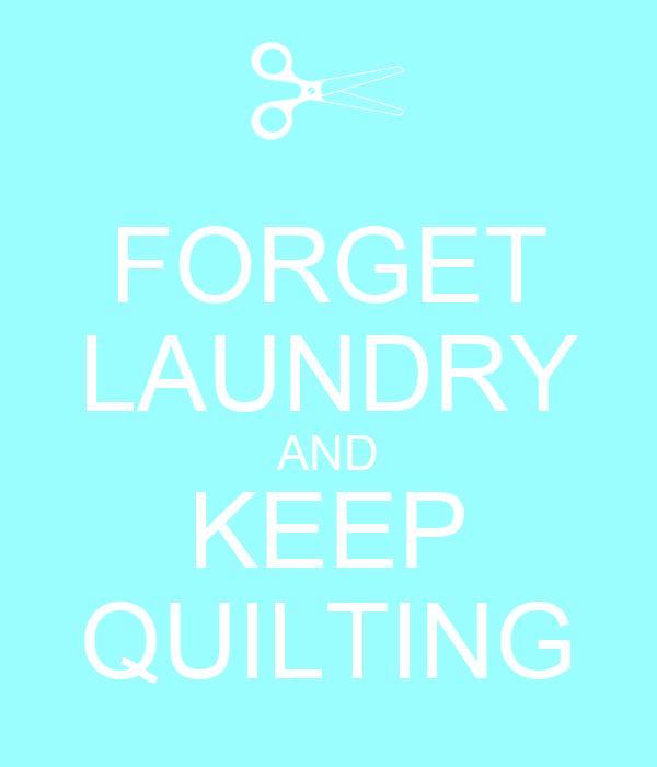 FORGET LAUNDRY AND KEEP QUILTING