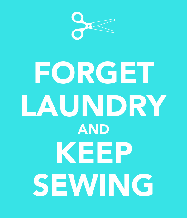 FORGET LAUNDRY AND KEEP SEWING