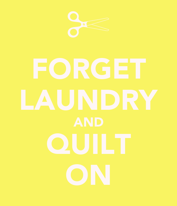 FORGET LAUNDRY AND QUILT ON