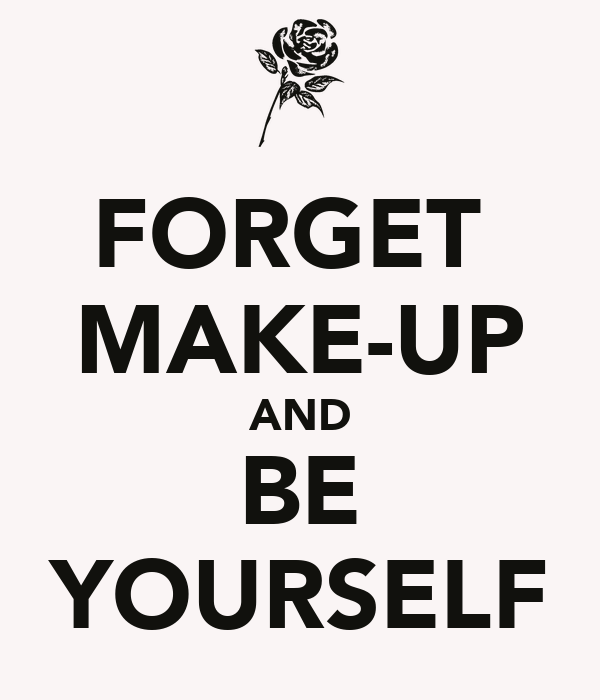 FORGET  MAKE-UP AND BE YOURSELF