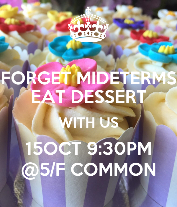 FORGET MIDETERMS EAT DESSERT WITH US 15OCT 9:30PM @5/F COMMON