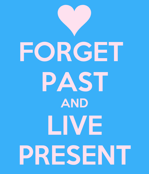 FORGET  PAST AND LIVE PRESENT