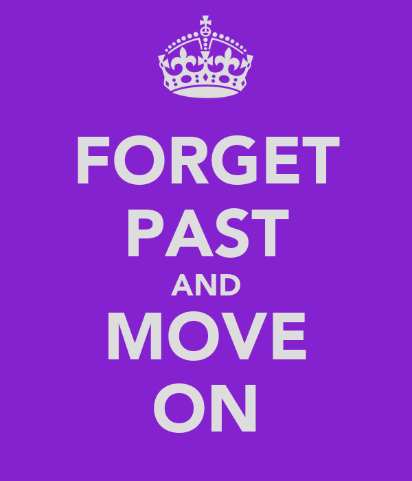 FORGET PAST AND MOVE ON