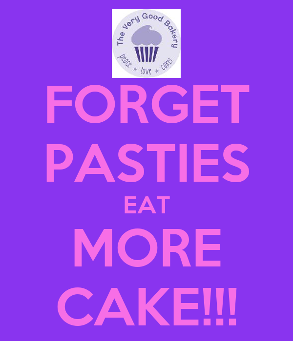 FORGET PASTIES EAT MORE CAKE!!!