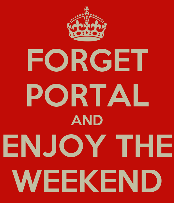 FORGET PORTAL AND ENJOY THE WEEKEND