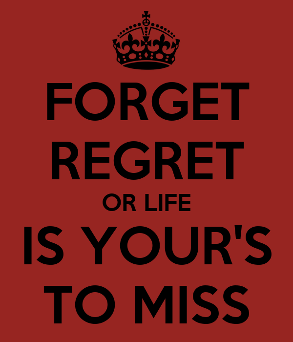 FORGET REGRET OR LIFE IS YOUR'S TO MISS