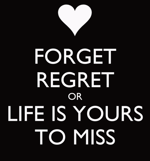 FORGET REGRET OR LIFE IS YOURS TO MISS