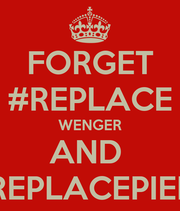 FORGET #REPLACE WENGER AND  #REPLACEPIERS