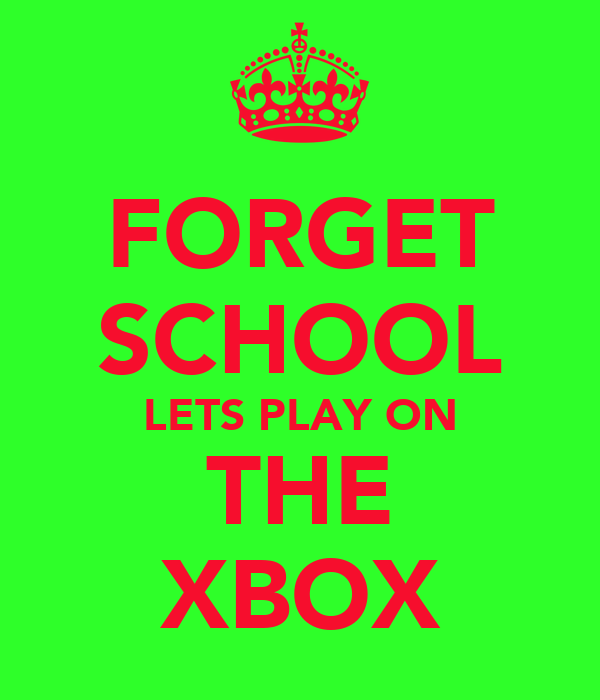 FORGET SCHOOL LETS PLAY ON THE XBOX
