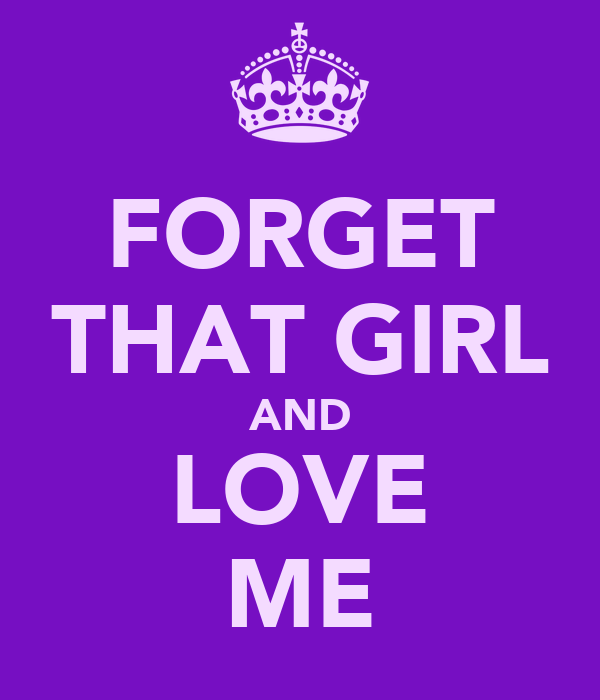 FORGET THAT GIRL AND LOVE ME