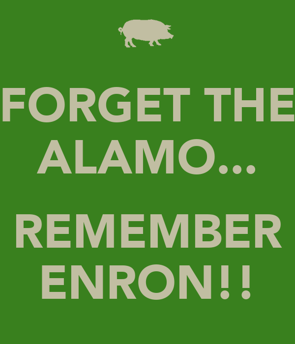 FORGET THE ALAMO...  REMEMBER ENRON!!