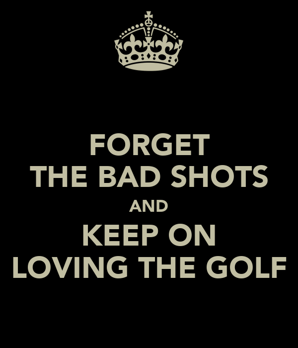 FORGET THE BAD SHOTS AND KEEP ON LOVING THE GOLF