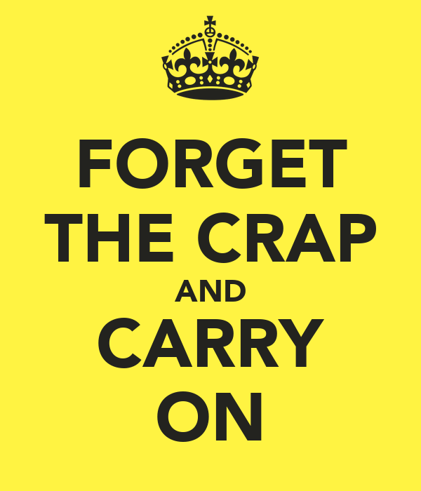 FORGET THE CRAP AND CARRY ON
