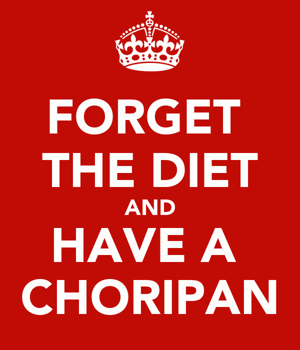 FORGET  THE DIET AND HAVE A  CHORIPAN