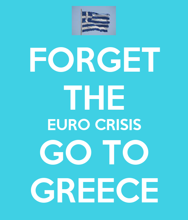 FORGET THE EURO CRISIS GO TO GREECE