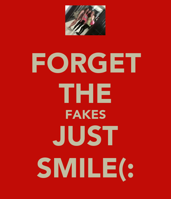 FORGET THE FAKES JUST SMILE(: