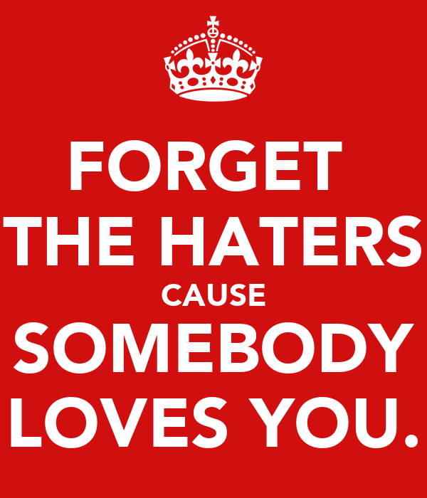 FORGET  THE HATERS CAUSE SOMEBODY LOVES YOU.
