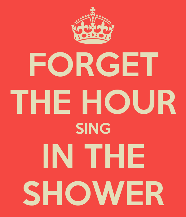 FORGET THE HOUR SING IN THE SHOWER