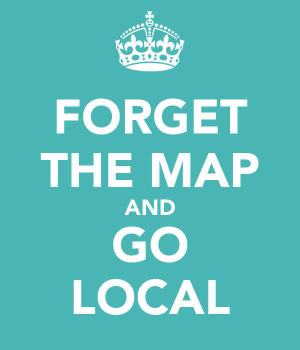 FORGET THE MAP AND GO LOCAL