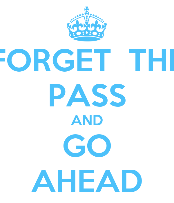 FORGET  THE PASS AND GO AHEAD