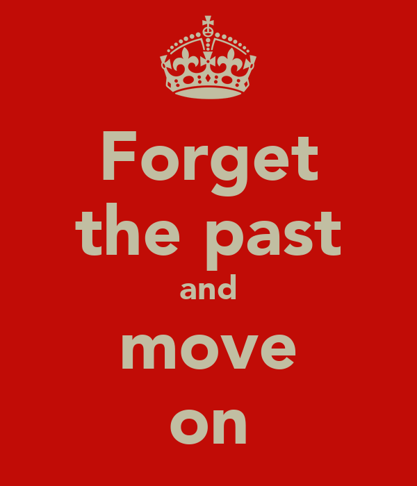 Forget the past and move on