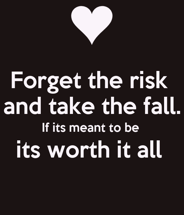 Forget the risk  and take the fall. If its meant to be  its worth it all