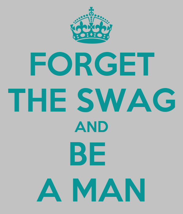 FORGET THE SWAG AND BE  A MAN