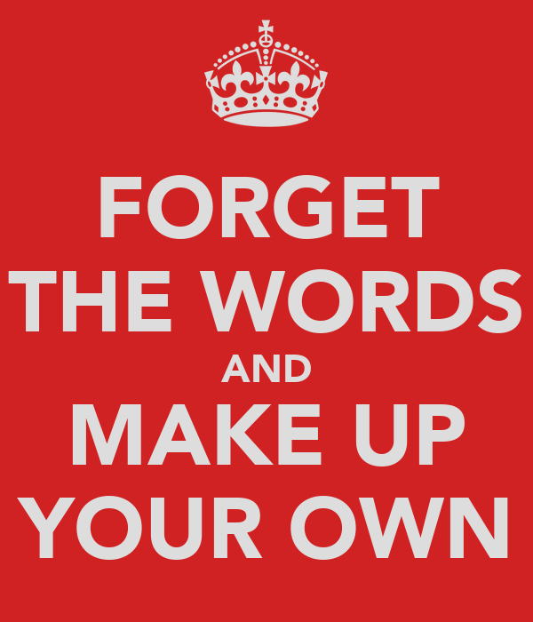 FORGET THE WORDS AND MAKE UP YOUR OWN