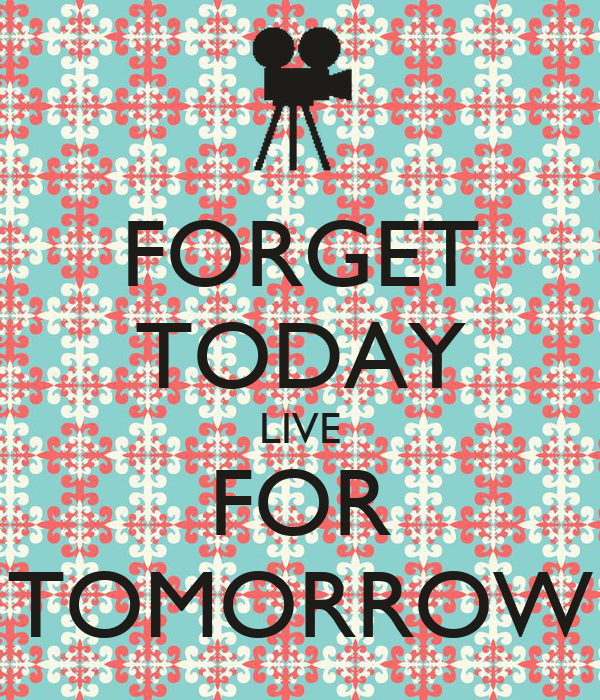FORGET TODAY LIVE FOR TOMORROW