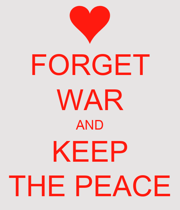FORGET WAR AND KEEP THE PEACE
