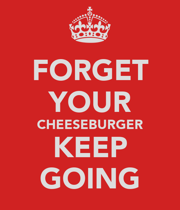 FORGET YOUR CHEESEBURGER KEEP GOING