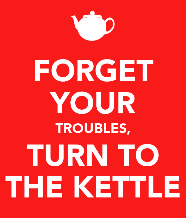 FORGET YOUR TROUBLES, TURN TO THE KETTLE