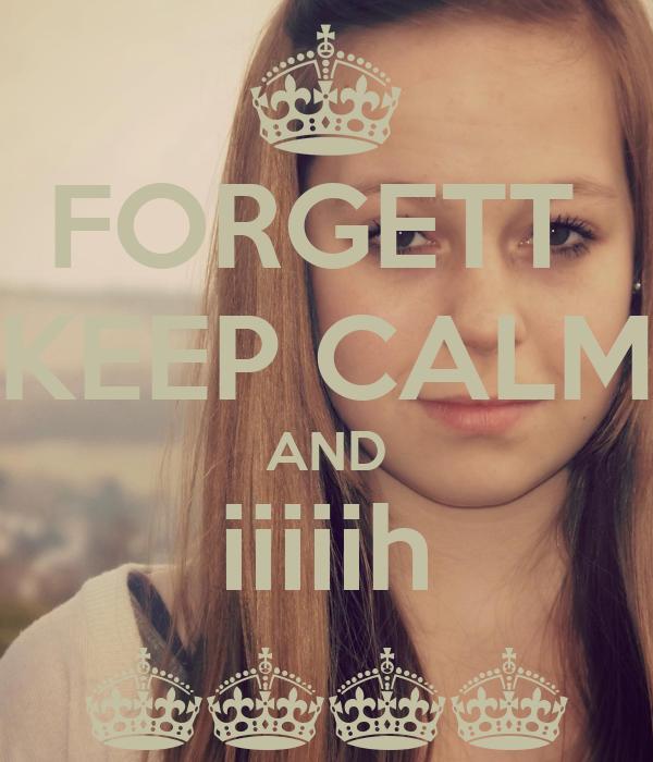 FORGETT  KEEP CALM AND iiiiih ^^^^