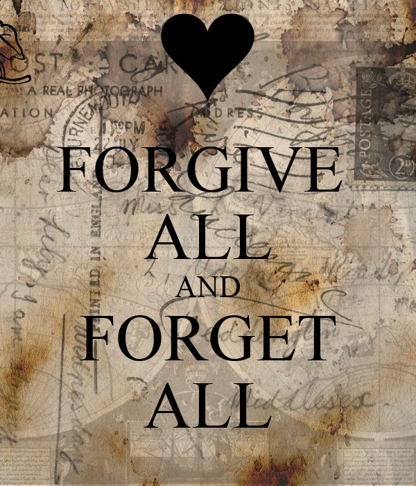 FORGIVE  ALL AND FORGET ALL