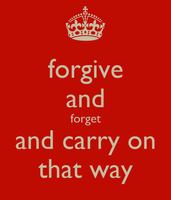 forgive and forget and carry on that way
