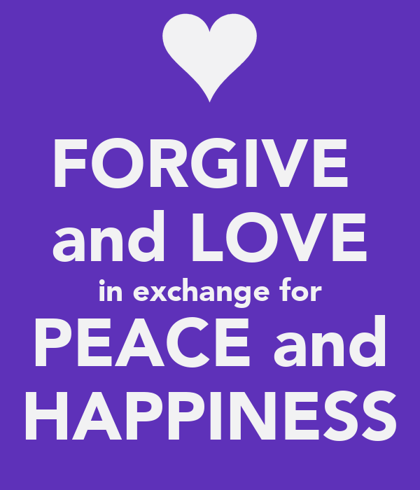 FORGIVE  and LOVE in exchange for PEACE and HAPPINESS