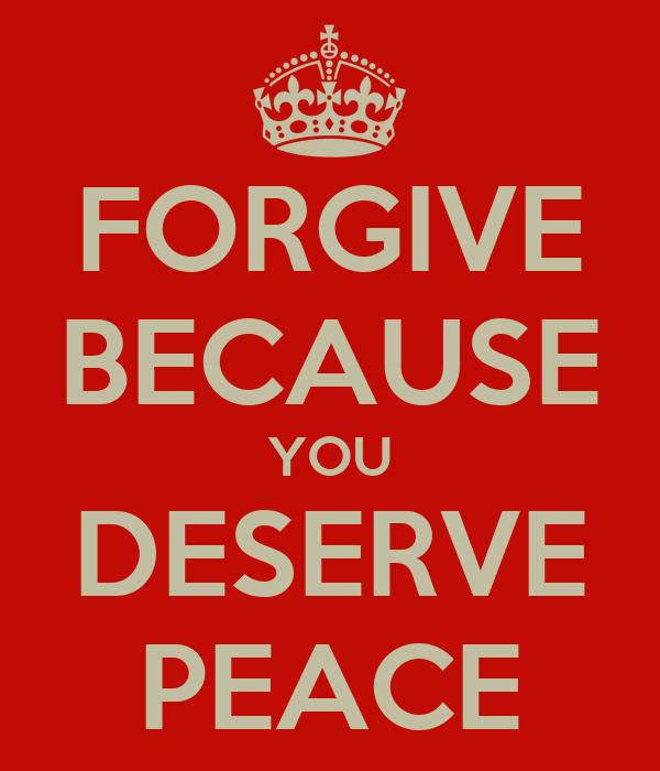 FORGIVE BECAUSE YOU DESERVE PEACE