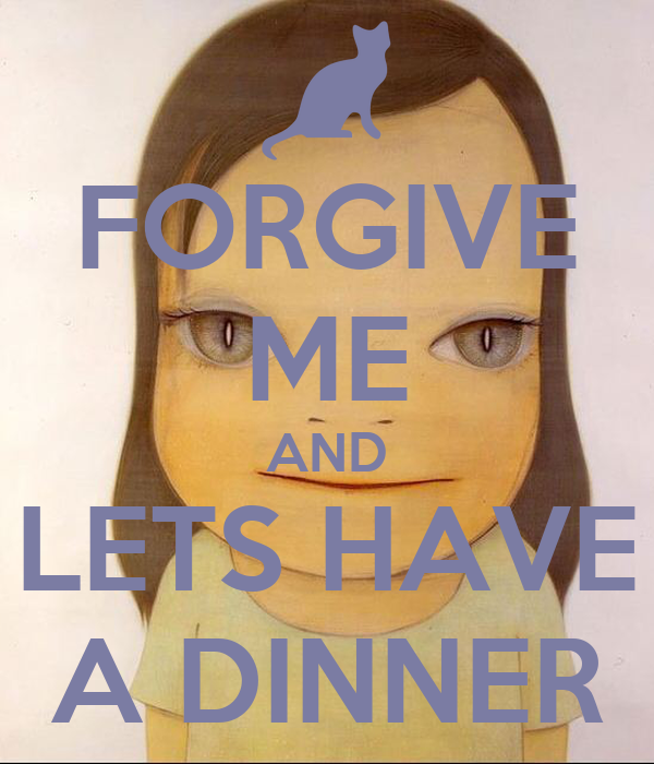 FORGIVE ME AND LETS HAVE A DINNER