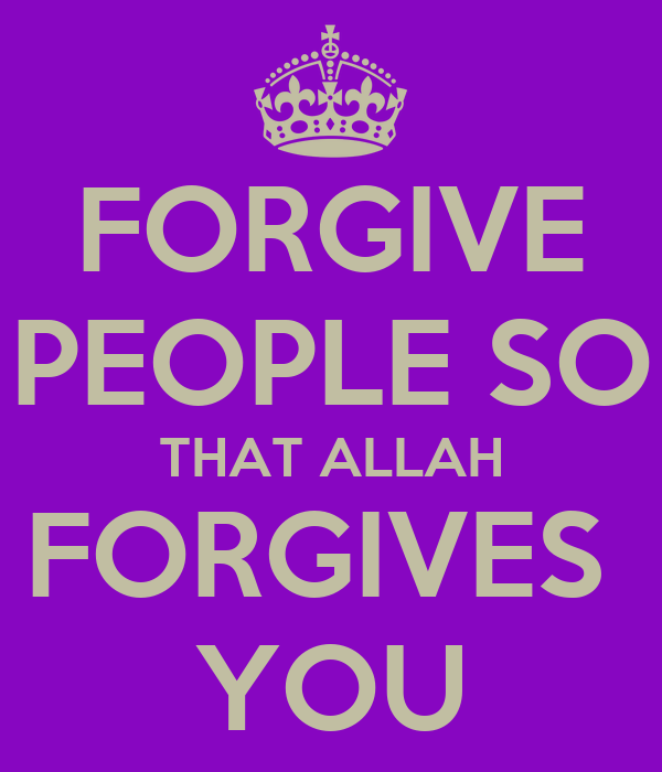 FORGIVE PEOPLE SO THAT ALLAH FORGIVES  YOU