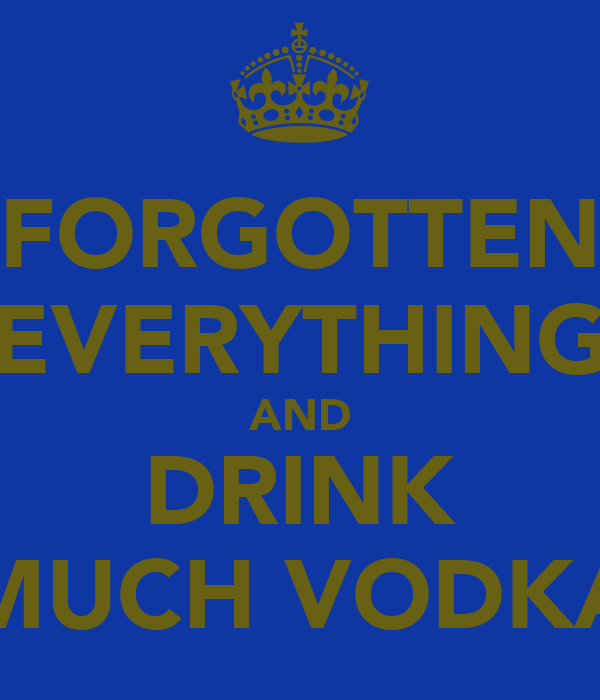 FORGOTTEN EVERYTHING AND DRINK MUCH VODKA