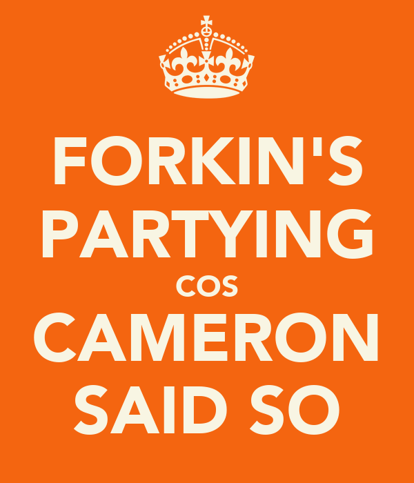 FORKIN'S PARTYING COS CAMERON SAID SO