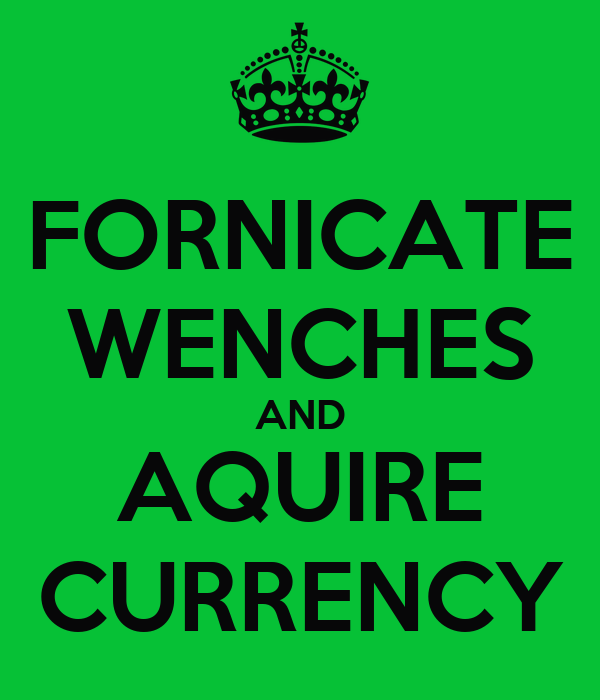 FORNICATE WENCHES AND AQUIRE CURRENCY
