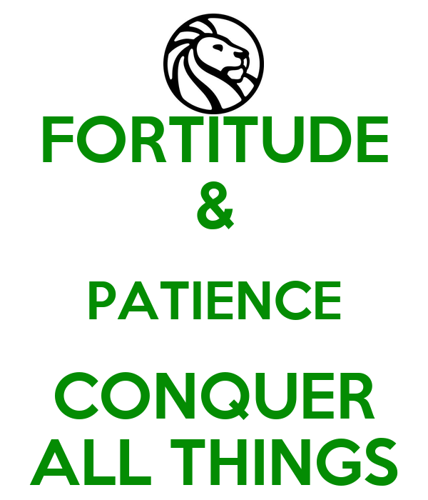 FORTITUDE & PATIENCE CONQUER ALL THINGS